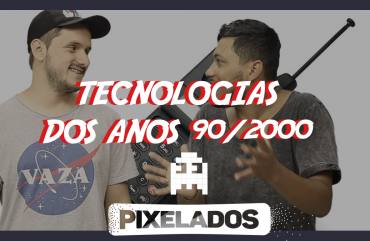 Pixelados – Tecnologias dos anos 90/2000